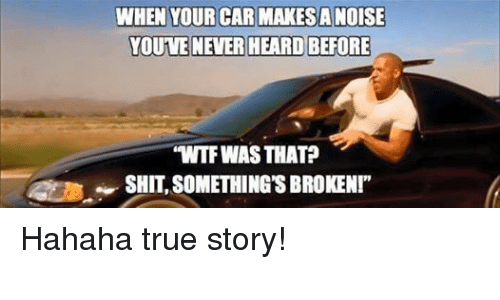 "Cars, True, and Wtf: WHEN YOUR CAR MAKESANOISE  YOUVE NEVER HEARD BEFORE  ""WTF WAS THAT? Hahaha true story!"