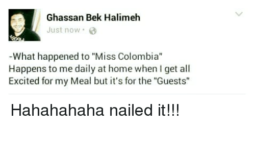 """Miss Colombia: Ghassan Bek Halimeh  Just now.  What happened to """"Miss Colombia""""  Happens to me daily at home when I get all  Excited for my Meal but it's for the """"Guests"""" Hahahahaha nailed it!!!"""