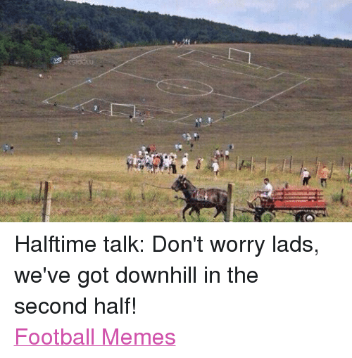 Football Memes: EKSIOGLU Halftime talk: Don't worry lads, we've got downhill in the second half! Football Memes
