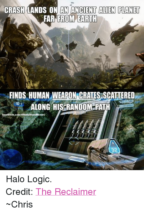 Halo: CRASH LANDS ON AN ANCIENT ALIEN PLANET  FROM EARTH  FAR FINDS HUMAN WEAPON CRATESASCATTERED  ALONG HIS RANDOM PATH  facebook.com/OtfieialHaloMemes  32 Halo Logic. Credit: The Reclaimer ~Chris