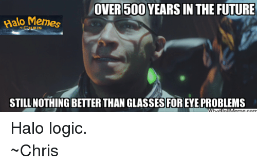 Halo: OVER 500 YEARS IN THE FUTURE  Memes  STILL NOTHING BETTERTHAN GLASSES FOREYE PROBLEMS Halo logic. ~Chris