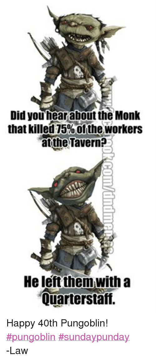 DnD: Did you hear about the Monk  that killed 75%ofthe Workers  atthe Tavern?  He left them with a  Quarterstaff. Happy 40th Pungoblin!  ‪#‎pungoblin‬ ‪#‎sundaypunday‬ -Law