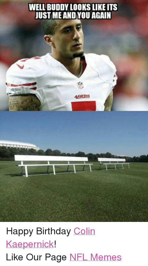 Birthday, Colin Kaepernick, and Meme: WELL BUDDY LOOKS LIKEITS  JUST ME ANDYOU AGAIN  49ERS Happy Birthday Colin Kaepernick! Like Our Page NFL Memes
