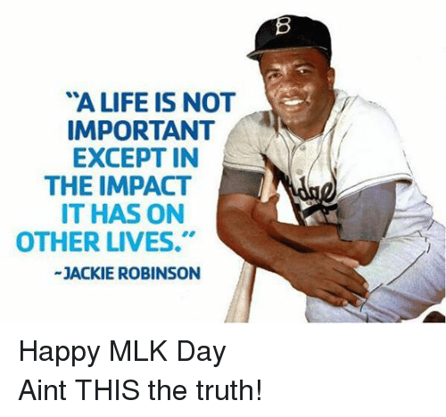 """Life, Mlb, and MLK Day: """"A LIFE IS NOT  IMPORTANT  EXCEPT IN  THE IMPACT  IT HAS ON  OTHER LIVES.""""  JACKIE ROBINSON Happy MLK Day Aint THIS the truth!"""