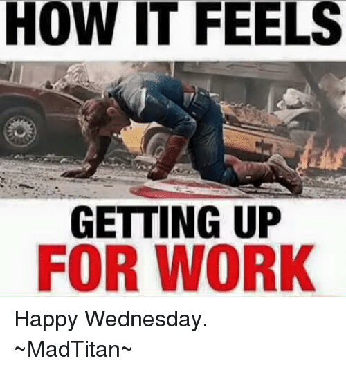 Ups, Work, and Avengers: HOW IT FEELS  GETTING UP  FOR WORK Happy Wednesday. ~MadTitan~