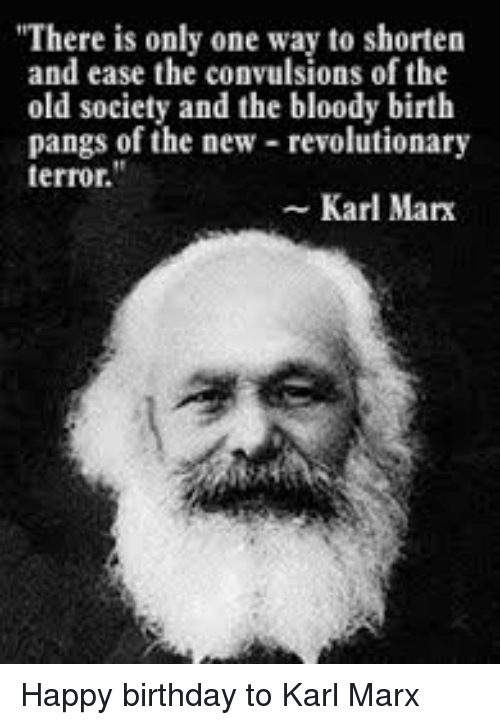 """Birthday, Happy Birthday, and Happy: """"There is only one way to shorten  and ease the convulsions of the  old society and the bloody birth  pangs of the new revolutionary  terror.  Karl Mark Happy birthday to Karl Marx"""