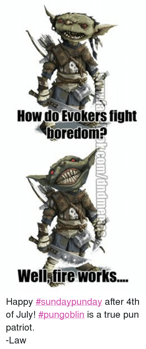 puns: How do Evokers fight  boredom?  Well fire Works.... Happy ‪#‎sundaypunday‬ after 4th of July! ‪#‎pungoblin‬ is a true pun patriot.  -Law