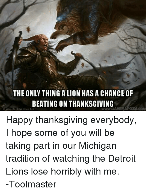 DnD: THE ONLY THING ALIONHASA CHANCE OF  BEATING ON THANKSGIVING  WWWDA Happy thanksgiving everybody, I hope some of you will be taking part in our Michigan tradition of watching the Detroit Lions lose horribly with me.  -Toolmaster