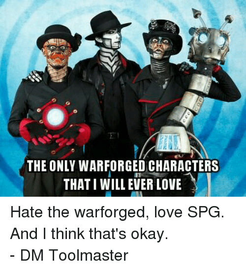 DnD: THE ONLY WARFORGED CHARACTERS  THATI WILL EVER LOVE Hate the warforged, love SPG. And I think that's okay.  - DM Toolmaster