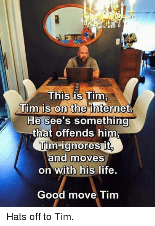 Coast Guard: This is Tim,  Tim is on the internet  He see's something  that offends him  sait  Tim ignores and moves  on with his life  Good move Tim Hats off to Tim.