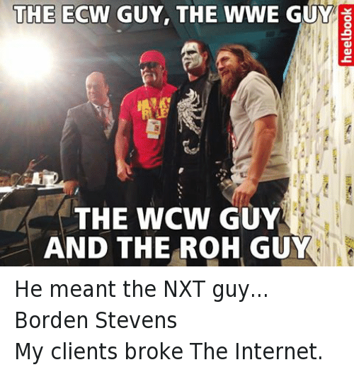 WCW: THE  ECW GUY, THE WWE GUY  THE WCW GUY  AND THE ROH GUY He meant the NXT guy... Borden Stevens My clients broke The Internet.
