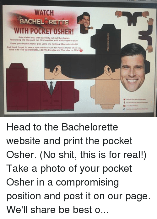 The Bachelorette: WATCH  BACHELORETTE  WITH POCKET OSHER!  Print Osher out, then carefully cut out the shapes.  Fold along the lines and put him together with sticky tape or glue  Share your pocket osher pics using the hashtag aBacheloretteAU  And don't forget to save a spot on the couch for pocket osher when you  tune in to The Bachelorette, 730 Wednesday and Thursday on TEN Head to the Bachelorette website and print the pocket Osher. (No shit, this is for real!) Take a photo of your pocket Osher in a compromising position and post it on our page. We'll share be best one #bacheloretteau #bachelormemes  http://images.tenplay.com.au/…/TheBachelorette_2015_PocketO…