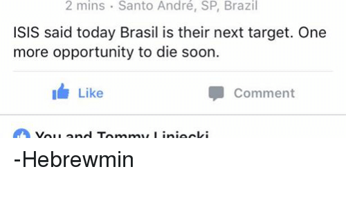 Isis, Soon..., and Target: 2 mins Santo André, SP, Brazil  ISIS said today Brasil is their next target. One  more opportunity to die soon.  I Like  Comment -Hebrewmin