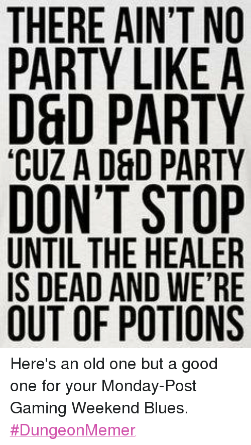 Mondays, Party, and Blue: THERE AIN'T NO  PARTY LIKE A  D&D PARTY  CUZ A D&D PARTY  DON'T STOP  UNTIL THE HEALER  IS DEAD AND WERE  OUT OF POTIONS Here's an old one but a good one for your Monday-Post Gaming Weekend Blues.  #DungeonMemer