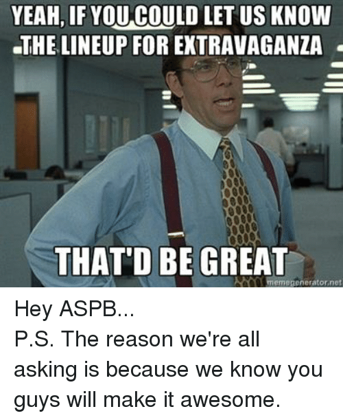 Thatd Be Great Meme: YEAH, IF YOU COULD LET US KNOW  THE LINEUP FOR EXTRAVAGANZA  THAT'D BE GREAT  meme Benerator net Hey ASPB... P.S. The reason we're all asking is because we know you guys will make it awesome.