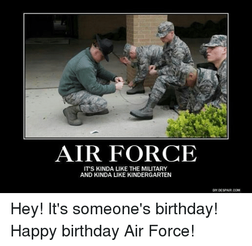 Birthday, Happy Birthday, and Air Force: AIR FORCE  IT'S KINDA LIKE THE MILITARY  AND KINDA LIKE KINDERGARTEN  DIY DESPAIR COM Hey! It's someone's birthday! Happy birthday Air Force!
