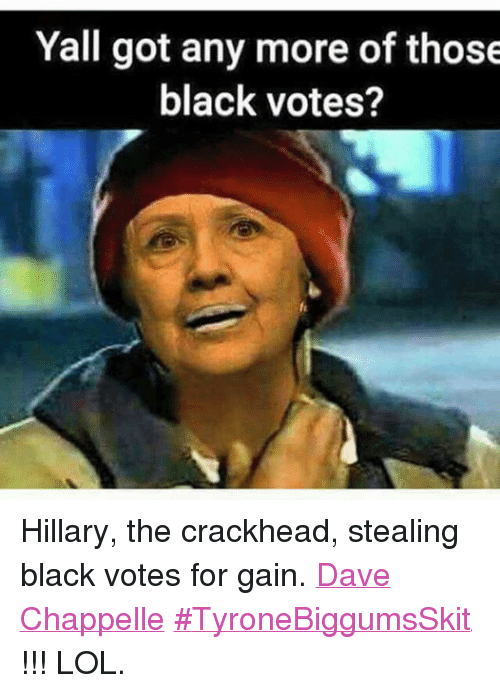 Crackhead, Lol, and Black: Yall got any more of those  black votes? Hillary, the crackhead, stealing black votes for gain. Dave Chappelle ‪#‎TyroneBiggumsSkit‬ !!! LOL.