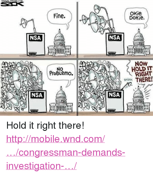 okie dokie: NSA  NSA  Fine.  NO  ProBLemo.  OKie  Dokie.  NSA  NOW  HOLD IT  RIGHT  THERE!  BoiNK Hold it right there! http://mobile.wnd.com/…/congressman-demands-investigation-…/