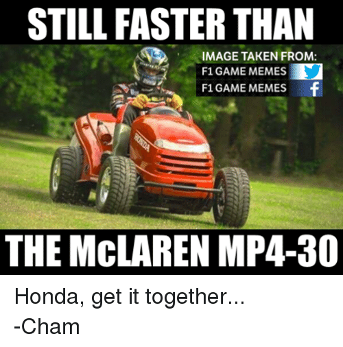 Honda, Meme, and Memes: STILL FASTER THAN  IMAGE TAKEN FROM:  F1 GAME MEMES  F1 GAME MEMES  f  THE MCLAREN MP4-80 Honda, get it together... -Cham