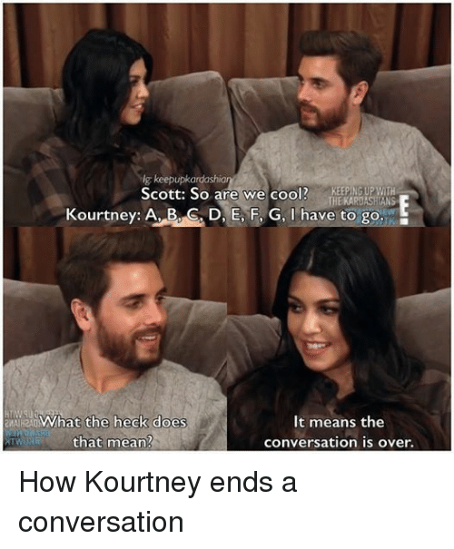 Doe, Kardashians, and Keeping Up With the Kardashians: g: keepupkardashian  Scott: So are we cool?  KEEPING UP WITH  THE KARDASHIANS  Kourtney: A, B, C D, E F, G, I have to go.  What the heck does  It means the  that mean?  Conversation over. How Kourtney ends a conversation