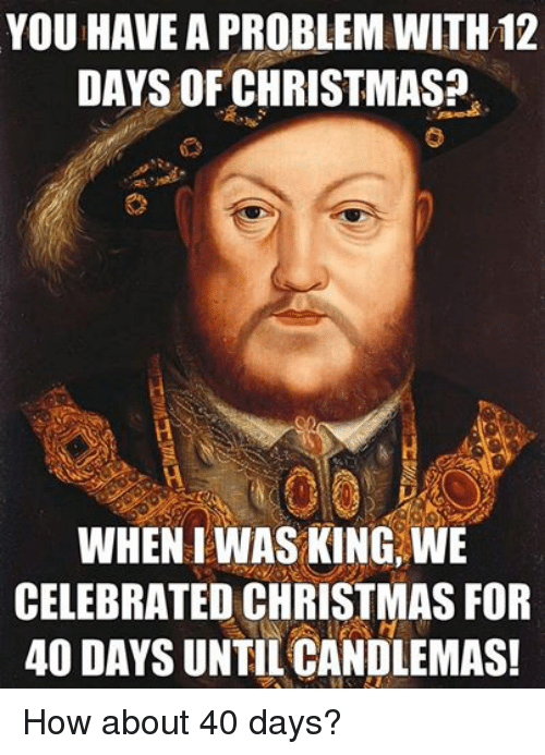 Christmas, Episcopal Church , and Celebrated: YOU HAVEA PROBLEM WITH12  DAYS OF CHRISTMAS?  WHEN IWAS KING, WE  CELEBRATED CHRISTMAS FOR  40 DAYS UNTIL CANDLEMAS! How about 40 days?