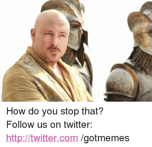 Game of Thrones: How do you stop that?  Follow us on twitter: http://twitter.com /gotmemes