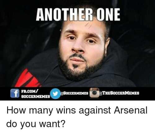 Another One, Another One, and Arsenal: ANOTHER ONE  THESOCCERMEMES  OCCERMEME8  SOCCER MEMES How many wins against Arsenal do you want?