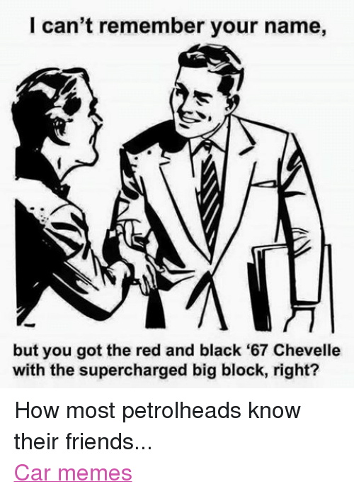 Cars, Friends, and Meme: I can't remember your name,  but you got the red and black '67 Chevelle  with the supercharged big block, right? How most petrolheads know their friends... Car memes