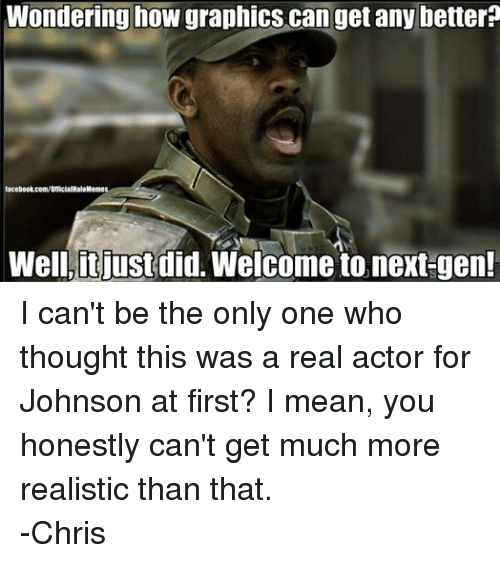 Facebook, Halo, and facebook.com: Wondering how graphics can get any better?  facebook.com/OfficialHaloMemes  Well, it just  did. Welcome to next-gen! I can't be the only one who thought this was a real actor for Johnson at first? I mean, you honestly can't get much more realistic than that. -Chris