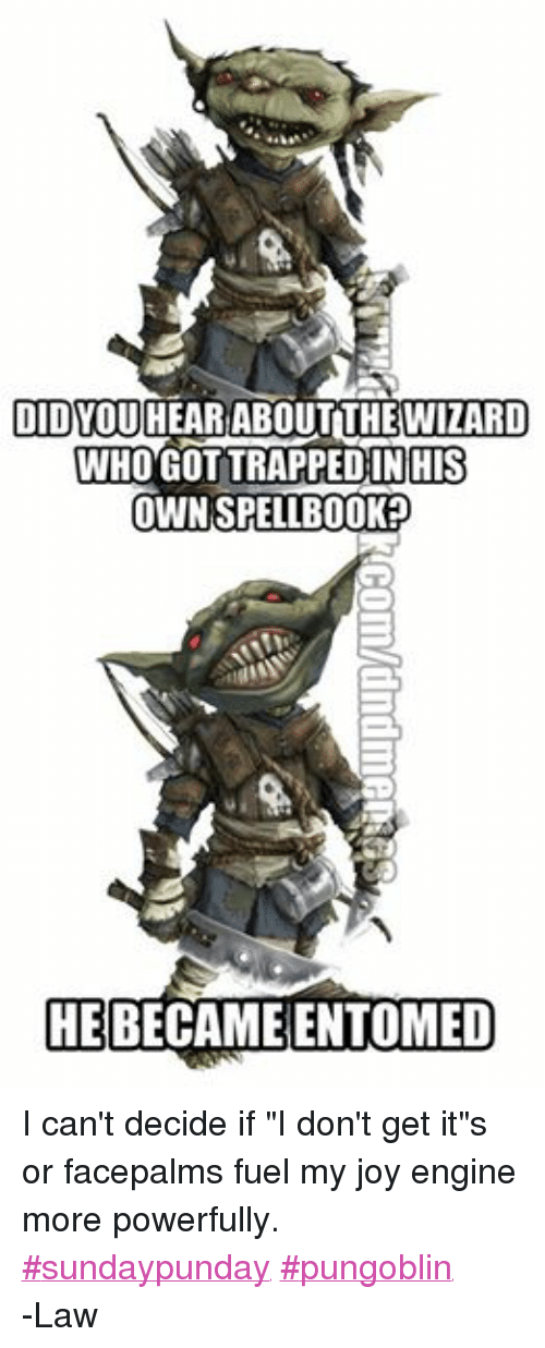 "DnD: DID YOU  HEAR ABOUT THEWIZARD  WHOGOTTRAPPED IN HIS  OWNSPELLBOOKP  HE  BECAME ENTOMED I can't decide if ""I don't get it""s or facepalms fuel my joy engine more powerfully.  ‪#‎sundaypunday‬ ‪#‎pungoblin‬ -Law"