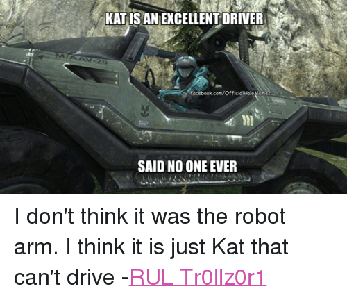 Halo: KATISAN EXCELLENT DRIVER  facebook.com/OfficialHaloMemes  SAID NO ONE EVER I don't think it was the robot arm. I think it is just Kat that can't drive -RUL Tr0llz0r1