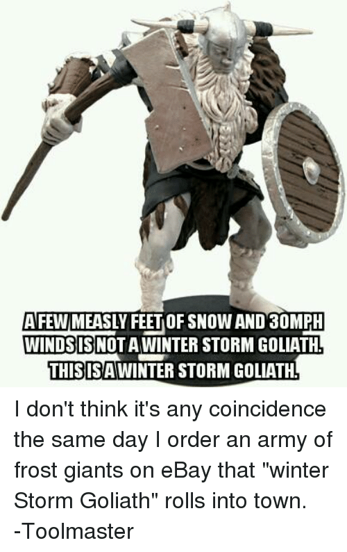 "eBay, Winter, and Army: AFWMEASLY FEE OF SNOWAND 30MPH  WINDS IS NOT A WINTER STORM GOLIATH  THIS ISAWINTERSTORMGOLIATH I don't think it's any coincidence the same day I order an army of frost giants on eBay that ""winter Storm Goliath"" rolls into town. -Toolmaster"