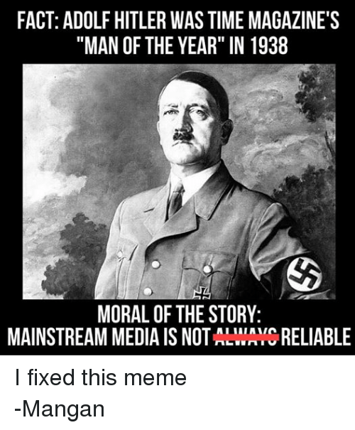 "Facts, Meme, and Memes: FACT: ADOLF HITLER WAS TIME MAGAZINE'S  ""MAN OF THE YEAR"" IN 1938  MORAL OF THE STORY  MAINSTREAM MEDIA IS NOT  LWAYC RELIABLE I fixed this meme -Mangan"