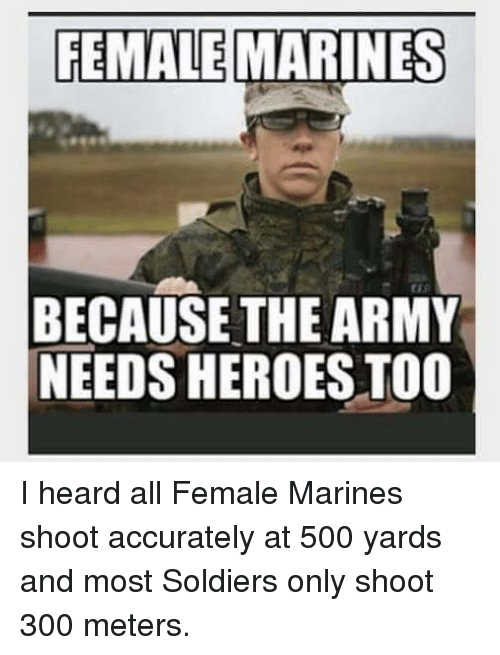 Soldiers, 300, and Army: FEMALE  MARINES  BECAUSE THE ARMY  NEEDS HEROES TOO I heard all Female Marines shoot accurately at 500 yards and most Soldiers only shoot 300 meters.