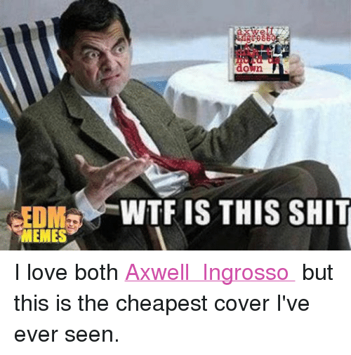 Love, Meme, and Memes: MEMES  down  WTF IS THIS SHIT I love both Axwell Λ Ingrosso but this is the cheapest cover I've ever seen.