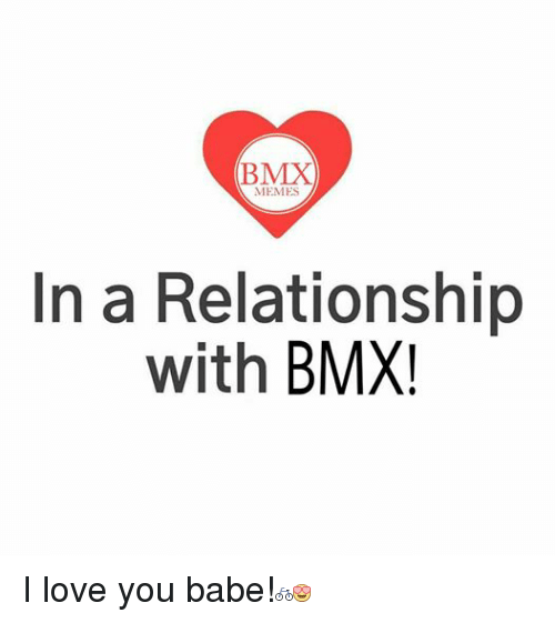 Bmx Meme: (BMX  MEMES  In a Relationship  with  BMX I love you babe!
