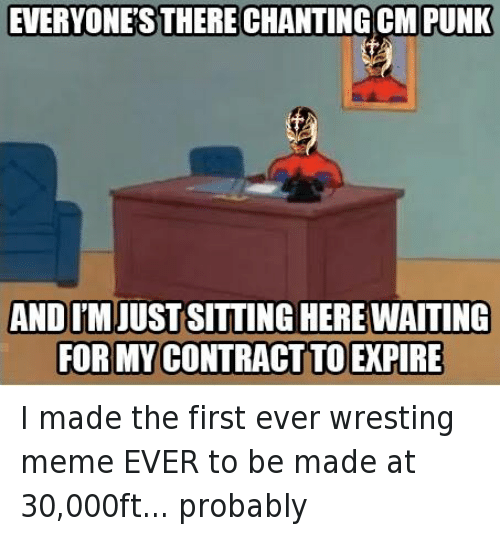 Cm Punk: EVERYONES THERECHANTING CM PUNK  ANDIM  WAITING  FORMY CONTRACT TOEPIRE I made the first ever wresting meme EVER to be made at 30,000ft... probably