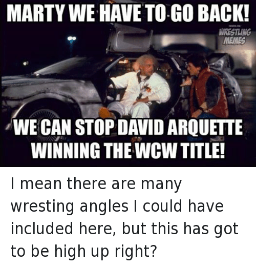 wrest: MARTY WE HAVE TO GO BACK!  WRESTLING  MEMES  WE CAN STOP DAVID ARQUETTE  WINNING THE WCW TITLE! I mean there are many wresting angles I could have included here, but this has got to be high up right?