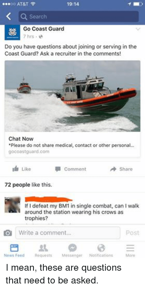"Coast Guard: 19:14  oo AT&T  Search  Go Coast Guard  7 hrs.  Do you have questions about joining or serving in the  Coast Guard? Ask a recruiter in the comments!  Chat Now  ""Please do not share medical, contact or other personal...  gocoastguard.com  I Like  Comment  Share  72 people like this.  If I defeat my BM1 in single combat, can l walk  around the station wearing his crows as  trophies  Write a comment.  Post  News Feed  Requests  Messenger  Notifications  More I mean, these are questions that need to be asked."