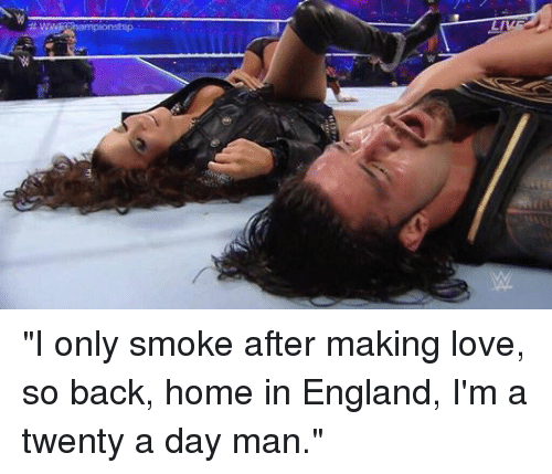 """Smoking: WWE pionship  LIVE """"I only smoke after making love, so back, home in England, I'm a twenty a day man."""""""