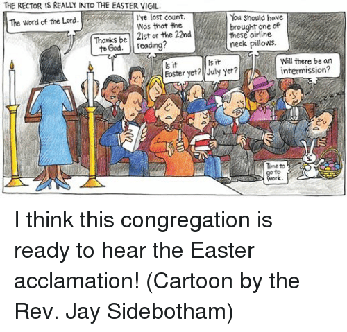 the rev: THE RECTOR IS REALLY INTO THE EASTER VIGIL.  I've lost count.  ave  The word of the Lord  Was that the  brought one of  the 22nd  Thanks be  to God  reading?  airline.  neck pillows.  Will there be an  sit  ls it  intermission?  Easter yet? July yet?  A Time to  work. I think this congregation is ready to hear the Easter acclamation!   (Cartoon by the Rev. Jay Sidebotham)