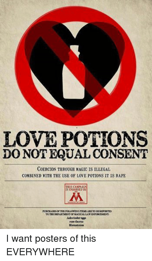 DnD: LOVE POTIONS  DO NOT EQUAL CONSENT  COERCION THROUGH MAGIC IS ILLEGAL  COMBINED WITH THE USE 0F LOVE POTIONS IT IS RAPE  S CAMPAIGN  IS ENDORSED B  PURCHASESOFTERSPOLLOWINGITEMSARETOBE  TOTHIEDEPARTMENT  OF MACICALLAW  Ashwinder eggs  roeetboma  Moonstones I want posters of this EVERYWHERE