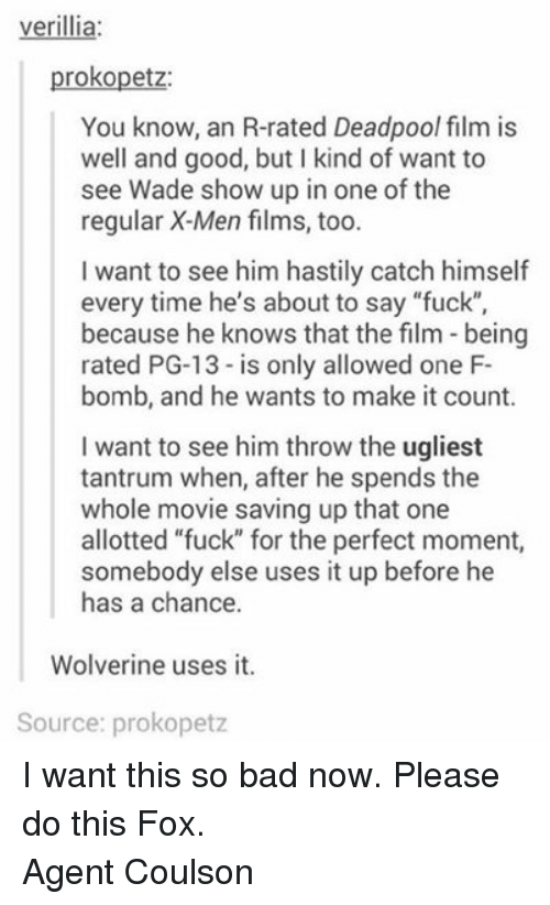 """X-Men (Film): verillia:  prokopetz:  You know, an R-rated Deadpool film is  well and good, but l kind of want to  see Wade show up in one of the  regular X-Men films, too.  l want to see him hastily catch himself  every time he's about to say """"fuck""""  because he knows that the film being  rated PG-13 is only allowed one F-  bomb, and he wants to make it count.  I want to see him throw the ugliest  tantrum when, after he spends the  whole movie saving up that one  allotted """"fuck"""" for the perfect moment,  somebody else uses it up before he  has a chance.  Wolverine uses it.  Source: prokopetz I want this so bad now. Please do this Fox. Agent Coulson"""