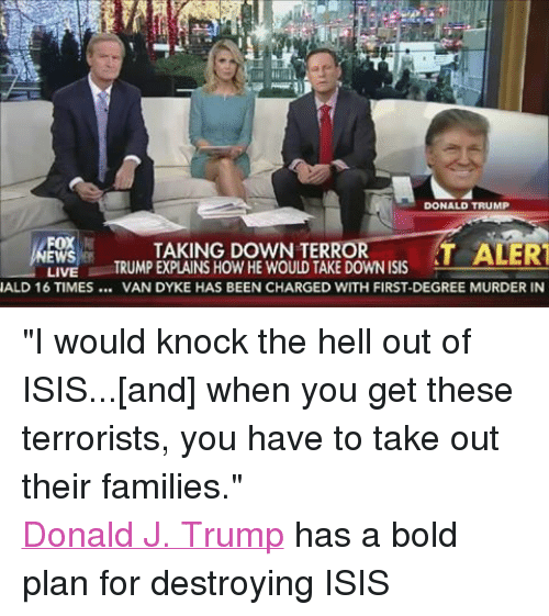"""Destroy Isis: DONALD TRUMP  FOX  TAKING DOWN TERROR  T ALERT  TRUMP EXPLAINS HOW HE WOULD TAKE DOWN ISIS  LIVE  NALD 16 TIMES VAN DYKE HAS BEEN CHARGED WITH FIRST-DEGREE MURDER IN """"I would knock the hell out of ISIS...[and] when you get these terrorists, you have to take out their families."""" Donald J. Trump has a bold plan for destroying ISIS"""