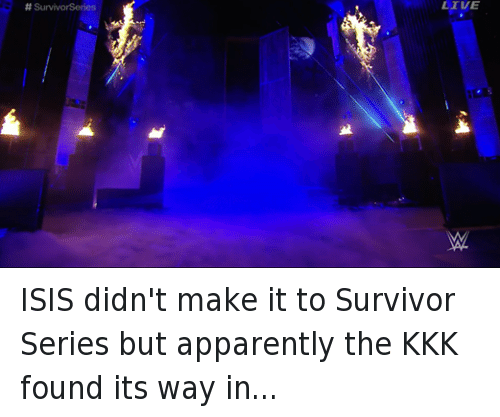Apparently, Isis, and Kkk: SurvivorSeries  LIVE ISIS didn't make it to Survivor Series but apparently the KKK found its way in...