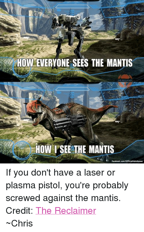 Halo: HOWEVERYONE SEES THE MANTIS  THE RECLAIMER  HOW SEE THE MANTIS  facebook.com/OfficialHaloMemes If you don't have a laser or plasma pistol, you're probably screwed against the mantis. Credit: The Reclaimer ~Chris