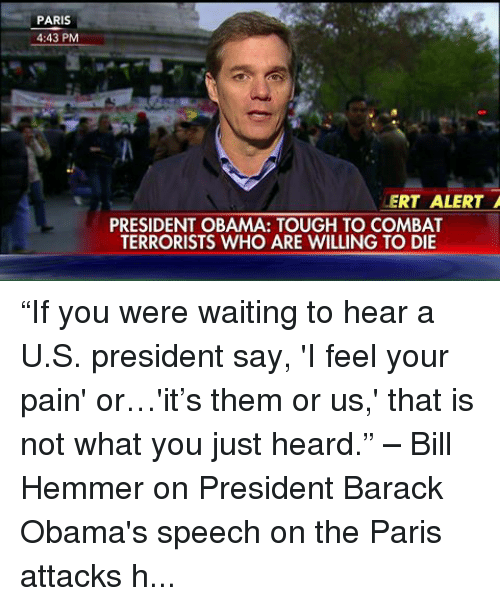 "I Feel Your Pain: PARIS  4:43 PM  ERT ALERT A  PRESIDENT OBAMA: TOUGH TO COMBAT  TERRORISTS WHO ARE WILLING TO DIE ""If you were waiting to hear a U.S. president say, 'I feel your pain' or…'it's them or us,' that is not what you just heard."" – Bill Hemmer on President Barack Obama's speech on the Paris attacks http://bit.ly/1NzF6NH"