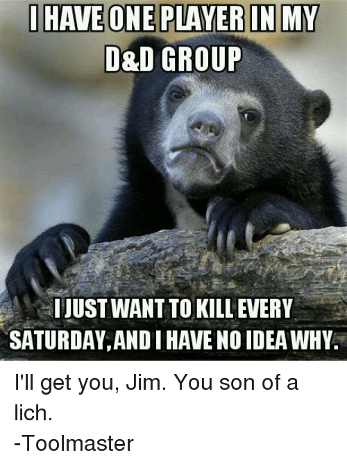 DnD: HAVE ONE PLAYER IN MY  D&D GROUP  HI JUSTWANTTO KILL EVERY  SATURDAY,ANDIHAVENO IDEAWHV. I'll get you, Jim. You son of a lich.  -Toolmaster