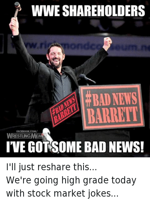 Reshare: WWE SHAREHOLDERS  BAD NEWS  RARRETI  FACEBOOK COM/  RESTING  IVEGOTSOME BAD NEWS! I'll just reshare this...We're going high grade today with stock market jokes...