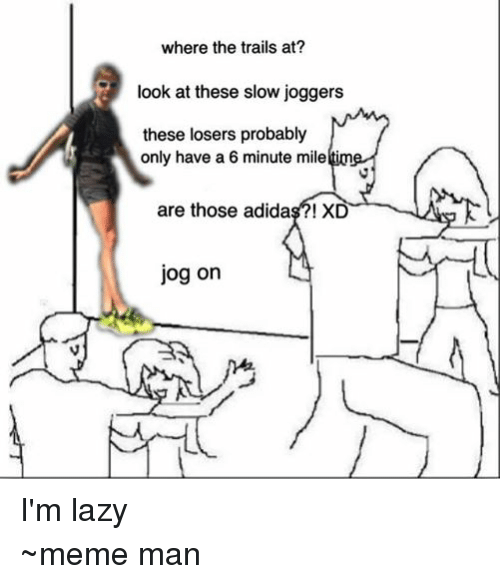 Adidas, Lazy, and Meme: where the trails at?  look at these slow joggers  these losers probably  only have a 6 minute milelti  are those adidas?! XD  jog on I'm lazy  ~meme man